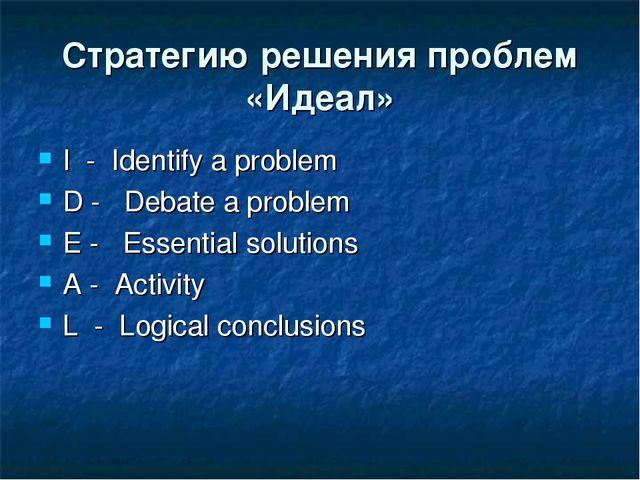 Стратегию решения проблем «Идеал» I- Identify a problem D-  Debate a p...
