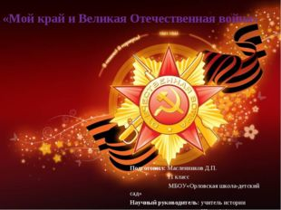 «Мой край и Великая Отечественная война» Подготовил: Масленников Д.П. 11 клас
