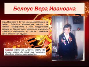 Белоус Вера Ивановна Вера Ивановна в 19 лет ушла добровольцем на фронт. Работ