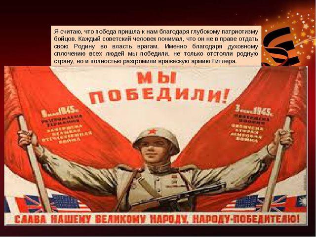 Я считаю, что победа пришла к нам благодаря глубокому патриотизму бойцов. Каж...
