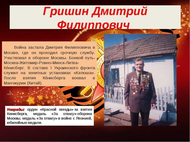 Гришин Дмитрий Филиппович Война застала Дмитрия Филипповича в Москве, где он...
