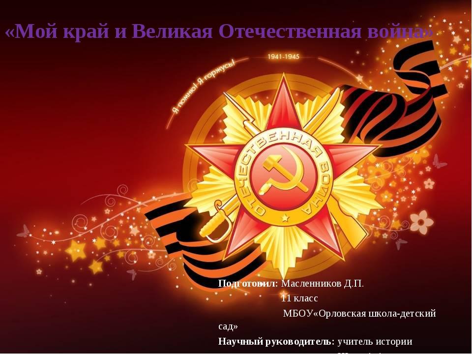 «Мой край и Великая Отечественная война» Подготовил: Масленников Д.П. 11 клас...