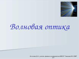 """Волновая оптика Антонова Д.А., учитель физики и информатики МБОУ """"Гимназия №"""