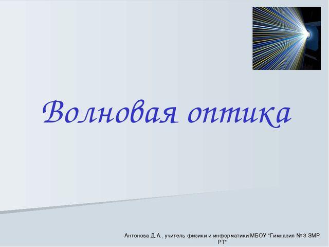 """Волновая оптика Антонова Д.А., учитель физики и информатики МБОУ """"Гимназия №..."""