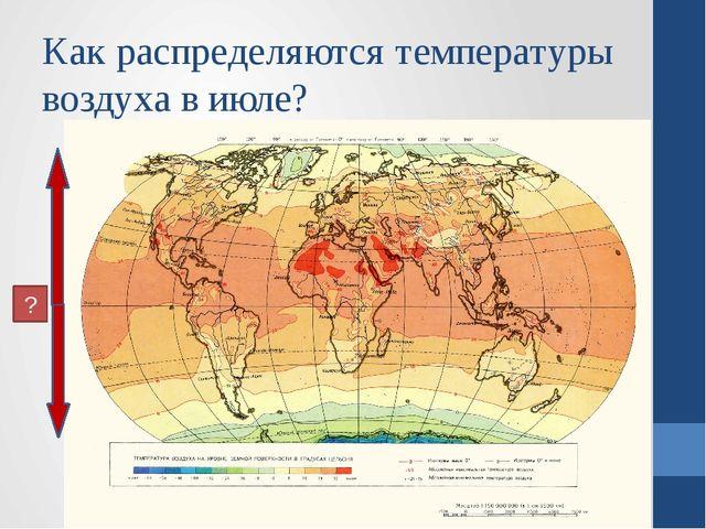 Как распределяются температуры воздуха в июле? ?