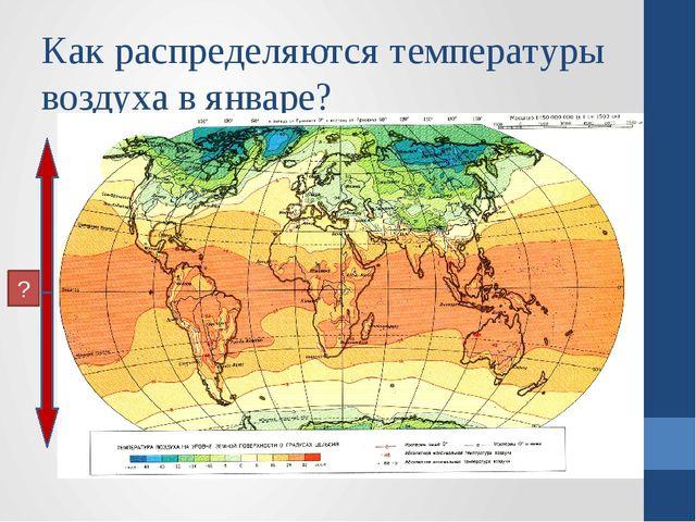 Как распределяются температуры воздуха в январе? ?