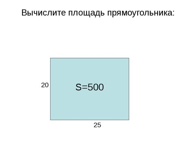 Вычислите площадь прямоугольника: 25 20 S=500