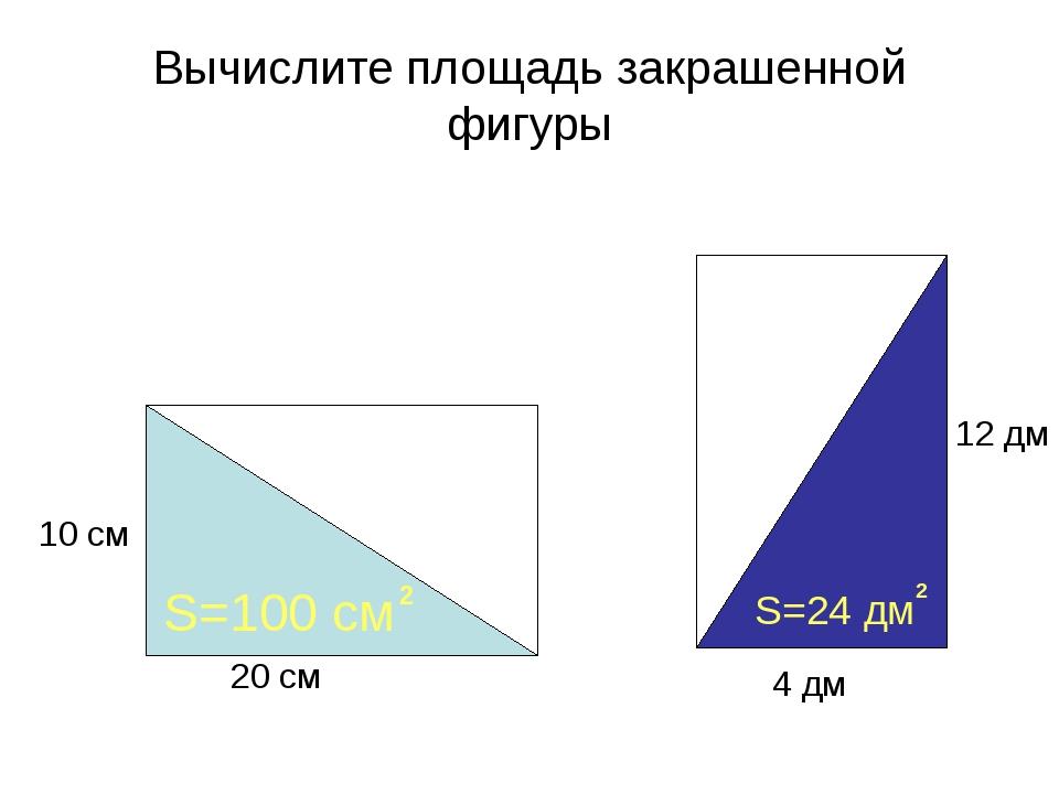 Вычислите площадь закрашенной фигуры 20 см 10 см 4 дм 12 дм S=100 см 2 S=24...