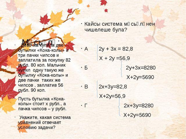 Мәсьәлә: Кайсы система мәсьәләнен чишелеше була? А 2у + 3х = 82,8 Х + 2у =56...