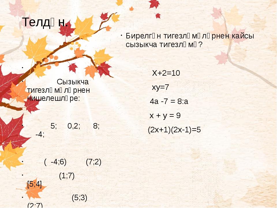Телдән. Бирелгән тигезләмәләрнен кайсы сызыкча тигезләмә? Х+2=10 ху=7 4а -7 =...