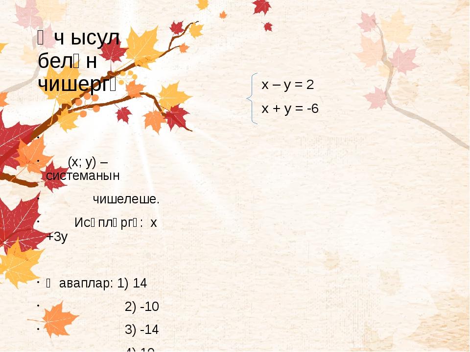 Өч ысул белән чишергә х – у = 2 х + у = -6 (х; у) – системанын чишелеше. Исәп...