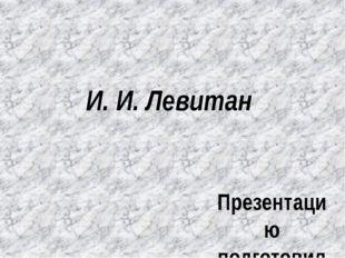 И. И. Левитан Презентацию подготовила учитель начальных классов Гайнутдинова