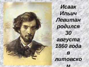Исаак Ильич Левитан родился 30 августа 1860 года в литовском городке Кибарты.