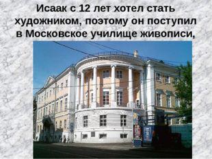 Исаак с 12 лет хотел стать художником, поэтому он поступил в Московское учили