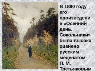 В 1880 году его произведение «Осенний день. Сокольники» было высоко оценено р