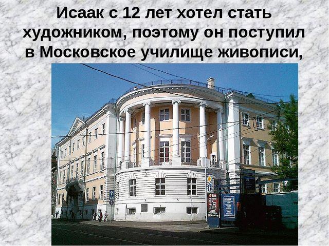 Исаак с 12 лет хотел стать художником, поэтому он поступил в Московское учили...