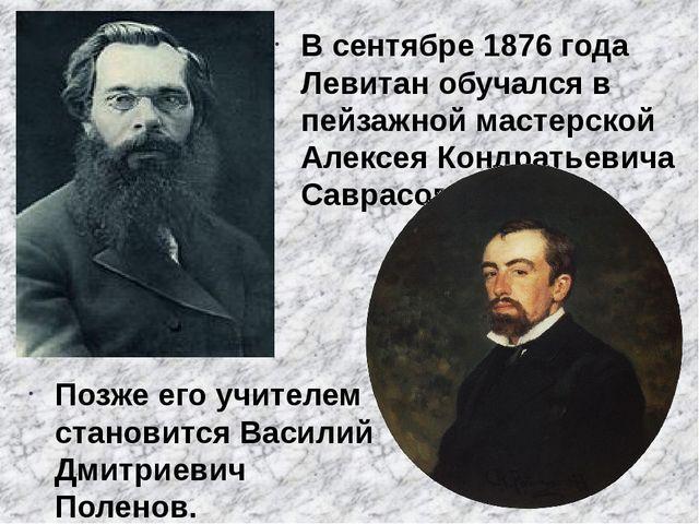 В сентябре 1876 года Левитан обучался в пейзажной мастерской Алексея Кондрать...