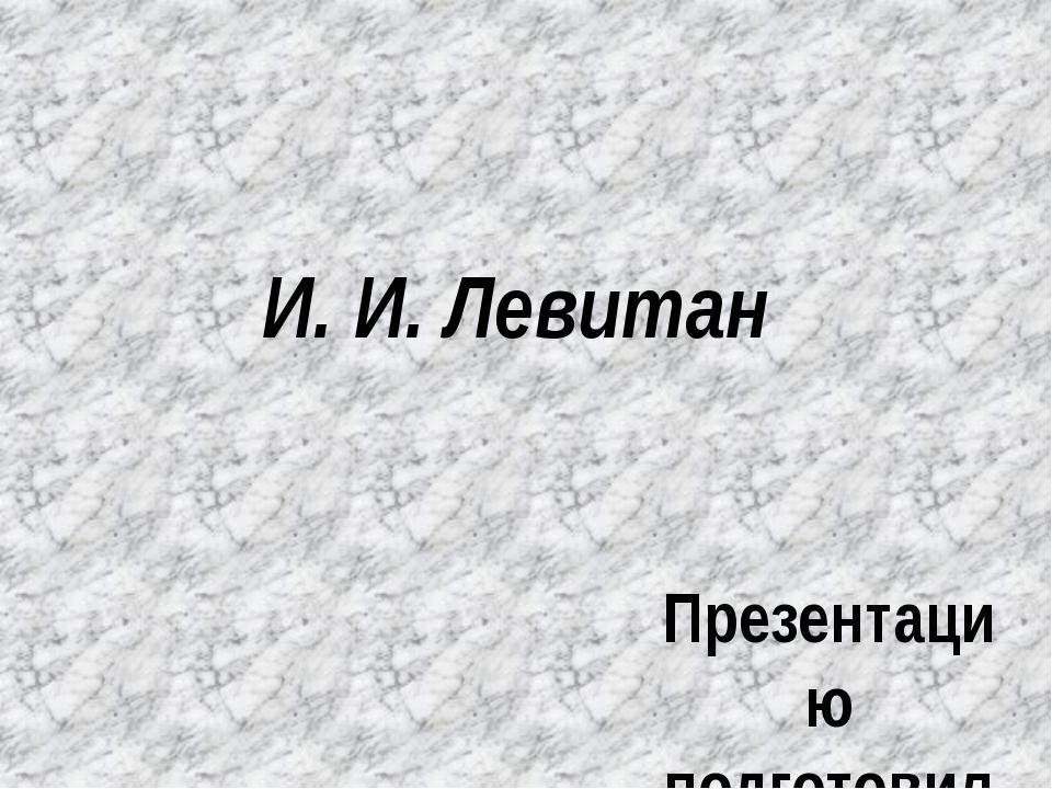 И. И. Левитан Презентацию подготовила учитель начальных классов Гайнутдинова...