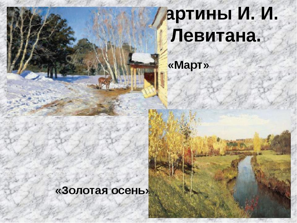 Картины И. И. Левитана. «Март» «Золотая осень»