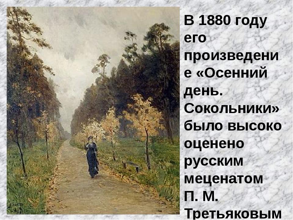В 1880 году его произведение «Осенний день. Сокольники» было высоко оценено р...