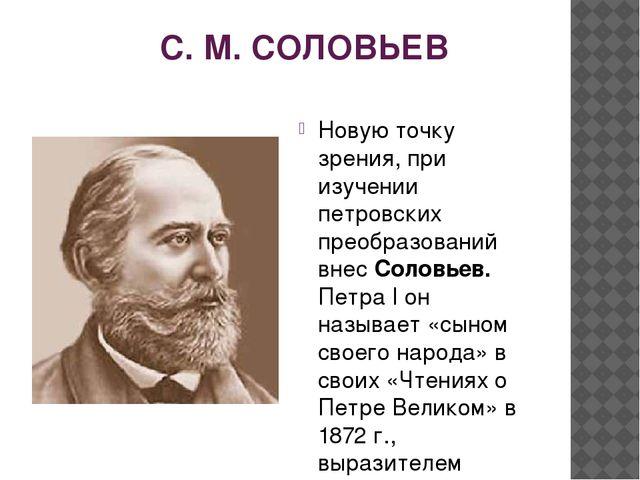 С. М. СОЛОВЬЕВ Новую точку зрения, при изучении петровских преобразований вн...