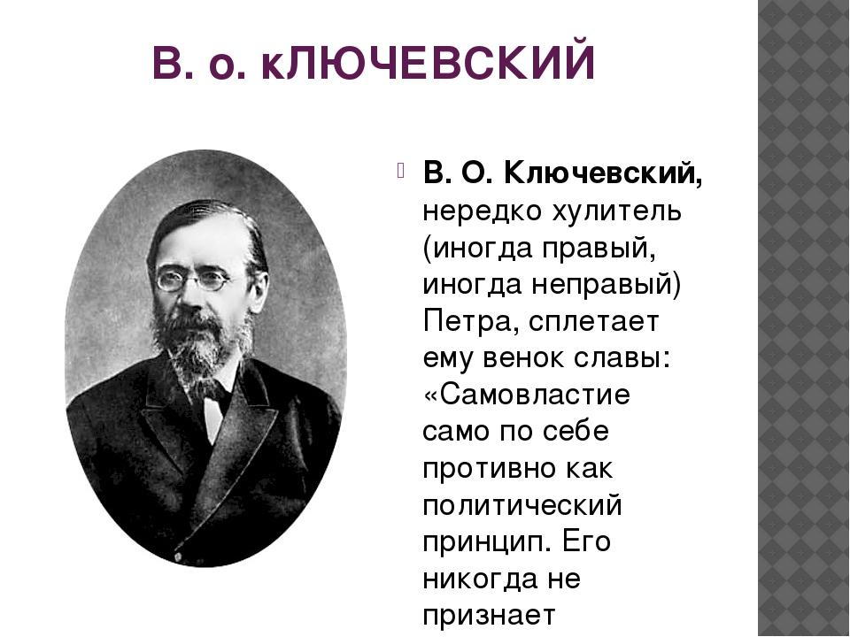 В. о. кЛЮЧЕВСКИЙ В. О. Ключевский, нередко хулитель (иногда правый, иногда н...