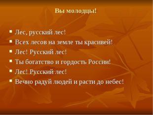 Вы молодцы! Лес, русский лес! Всех лесов на земле ты красивей! Лес! Русский л