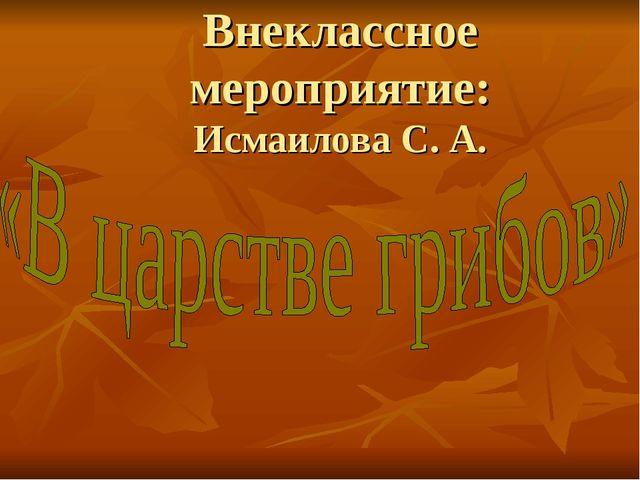 Внеклассное мероприятие: Исмаилова С. А.
