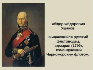 Фёдор Фёдорович Ушаков выдающийся русский флотоводец, адмирал (1799), команду