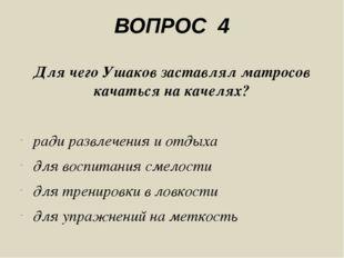ВОПРОС 4 Для чего Ушаков заставлял матросов качаться на качелях? ради развлеч
