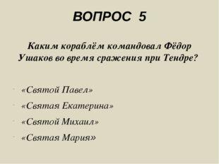 ВОПРОС 5 Каким кораблём командовал Фёдор Ушаков во время сражения при Тендре?