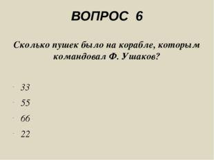 ВОПРОС 6 Сколько пушек было на корабле, которым командовал Ф. Ушаков? 33 55 6