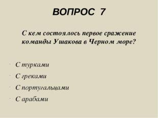 ВОПРОС 7 С кем состоялось первое сражение команды Ушакова в Черном море? С ту