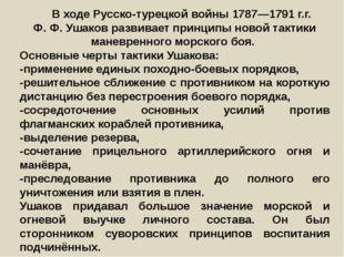 В ходе Русско-турецкой войны 1787—1791г.г. Ф.Ф.Ушаков развивает принципы