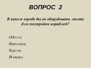 ВОПРОС 2 В каком городе были оборудованы места для постройки кораблей? Одесса