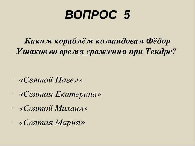 ВОПРОС 5 Каким кораблём командовал Фёдор Ушаков во время сражения при Тендре?...