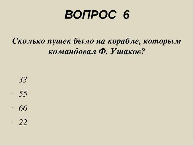 ВОПРОС 6 Сколько пушек было на корабле, которым командовал Ф. Ушаков? 33 55 6...