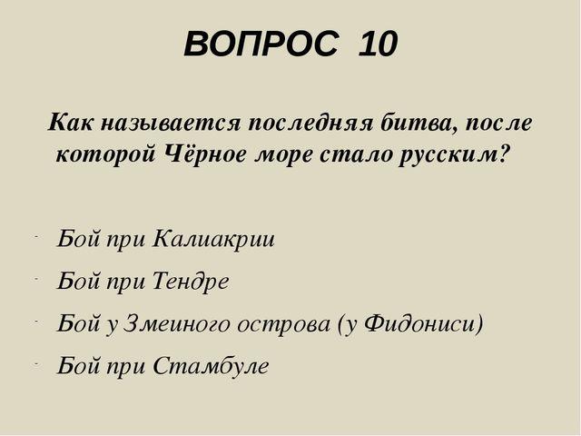 ВОПРОС 10 Как называется последняя битва, после которой Чёрное море стало рус...
