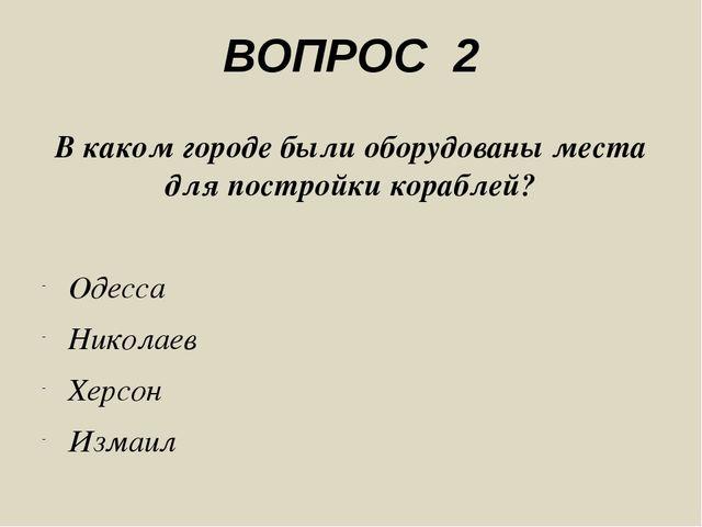 ВОПРОС 2 В каком городе были оборудованы места для постройки кораблей? Одесса...