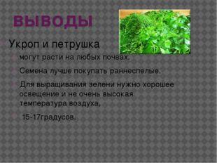 выводы Укроп и петрушка могут расти на любых почвах. Семена лучше покупать ра