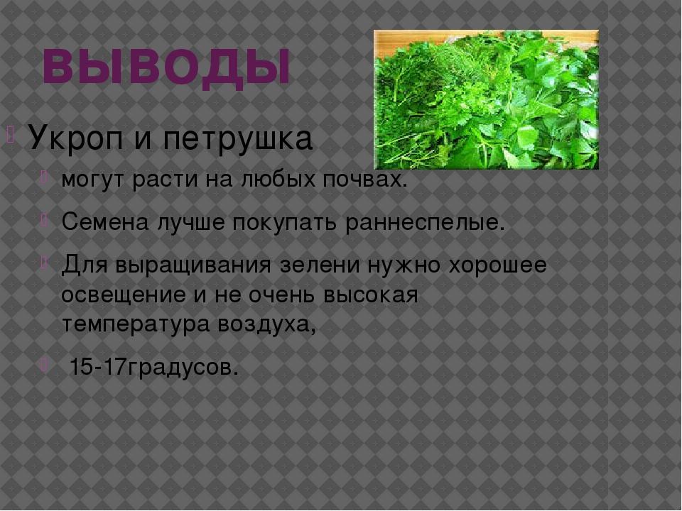 выводы Укроп и петрушка могут расти на любых почвах. Семена лучше покупать ра...