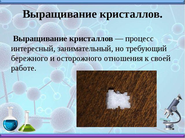 Выращивание кристаллов. Выращивание кристаллов — процесс интересный, занимате...
