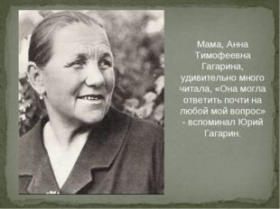 Мама, Анна Тимофеевна Гагарина, удивительно много читала, «Она могла ответить
