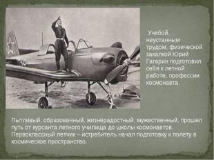 Учебой, неустанным трудом, физической закалкой Юрий Гагарин подготовил себя