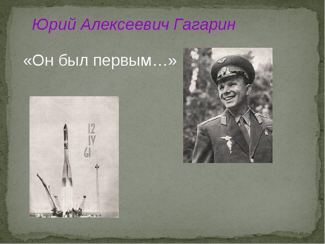 Юрий Алексеевич Гагарин «Он был первым…»