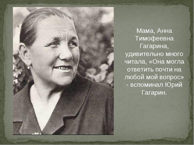 Мама, Анна Тимофеевна Гагарина, удивительно много читала, «Она могла ответить...