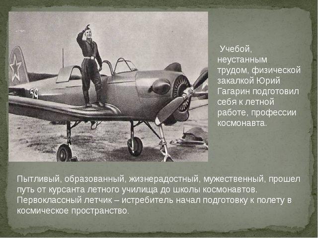 Учебой, неустанным трудом, физической закалкой Юрий Гагарин подготовил себя...