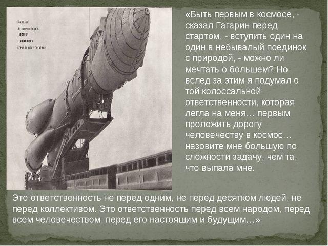 «Быть первым в космосе, - сказал Гагарин перед стартом, - вступить один на од...
