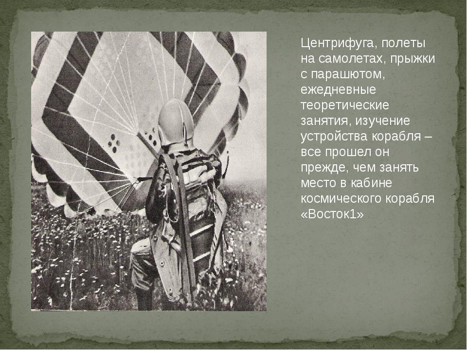 Центрифуга, полеты на самолетах, прыжки с парашютом, ежедневные теоретические...