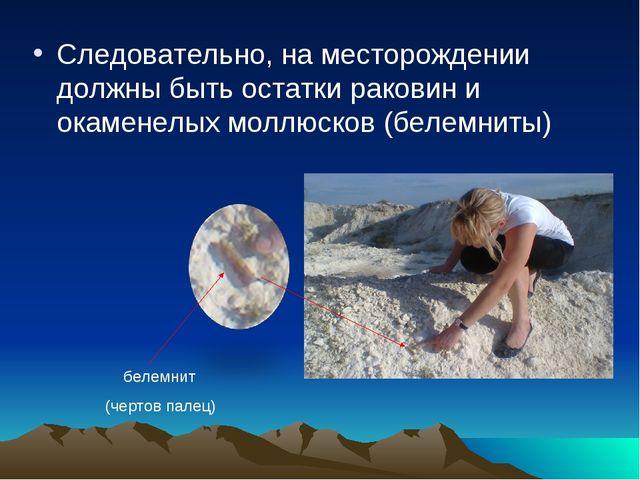 Следовательно, на месторождении должны быть остатки раковин и окаменелых молл...